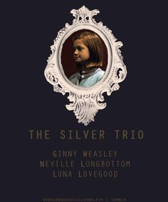 i pinned this so i can tell my disagree with calling ginny, neville and luna the silver trio. i really dont think there should be silver trio. Neither bronze trio that still doesnt exist The golden trio is soo original name and explains  perfectly H. R. Hr. friendship and let it stay like that. its just something that is only theirs, its their thing totaly unique and original. So why calling g, n. and l. the silver trio? It bothers me, because is unfair.
