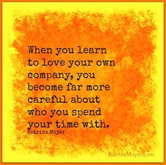 When you learn to love your own company, you become far more careful about who you spend your time with. Katrina Mayer