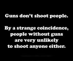 Guns don't shoot people. By a strange coincidence, people without guns are very unlikely to shoot anyone either..