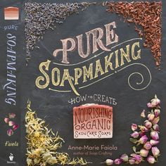 Pure Soap Making: How to Create Nourishing, Organic Skin Care Soaps