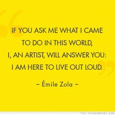 If you ask me what I came to do in this world I an artist will answer you I am here to live out loud