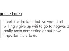 This says a lot.<--- i'd rather go to fandom school but if i cant go there i'd give up wifi and go to Hogwarts