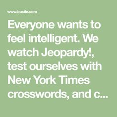 Everyone wants to feel intelligent. We watch Jeopardy!, test ourselves with New York Times crosswords, and check our RSS feeds each day for the news we need to know. Sometimes, we even start to feel pretty smart. But then it happens: Your friend refe…