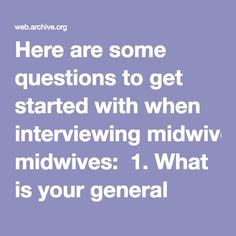 Here are some questions to get started with when interviewing midwives:  1. What is your general philosophy about pregnancy and birth? 2. What is your education and training as a midwife? 3. Are you licensed by the state? 4. Are you a member of your state midwives' association? 5. How many years have you been practicing? 6. How many births have you attended? Please differentiate between births where you've assisted and those where you've been the primary midwife (responsible for labor…