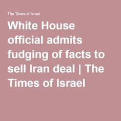 White House official admits fudging of facts to sell Iran deal | The Times of Israel