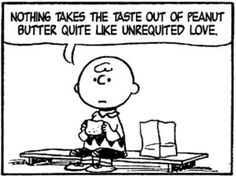 """Nothing takes the taste out of peanut butter quite like unrequited love."" - Charles M. Schulz - Charlie Brown in ""Peanuts"" Charlie Brown Cartoon, Charlie Brown Quotes, Unrequited Love Poems, Anger Quotes, Sad Quotes, Cartoon Quotes, Quotable Quotes, Life Quotes, Tumblr"