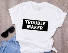 Trouble Maker T-Shirt, Trouble t-shirt, Funny Tee, Gift for her, Gift for him, T-Shirt with Sayings, Hipster T-shirt, Sarcastic t-shirt. Original design on women's and men's t-shirts. All t-shirts printed in the USA.