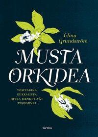 Elina Grundström: Musta orkidea Tositarina kukkaissta jotka menettivät tuoksunsa. 2013. (28€)