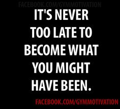 So true. And not only is it never too late, you can always change your course right this very second...