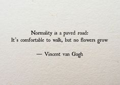 """Normality is a paved road: It's comfortable to walk, but no flowers grow on it."""