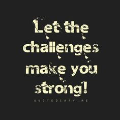 Let the challenges make you strong