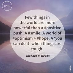 Few things in the world are more powerful than a positive push. A smile. A world of optimism and hope. A 'you can do it' when things are tough. Richard M. DeVos