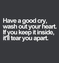 have a good cry...