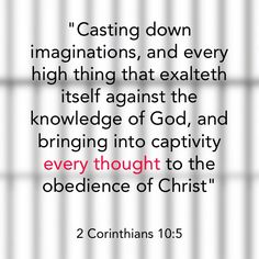 """2 Corinthians 10:5 """"Casting down imaginations, and every high thing that exalteth itself against the knowledge of God, and bringing into captivity every thought to the obedience of Christ"""""""
