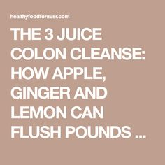 The 3 Juice Colon Cleanse: How Apple, Ginger and Lemon Can Flush Pounds of Toxins from Your Body Detox Your Colon, Herbal Colon Cleanse, Homemade Colon Cleanse, Lemon Detox Cleanse, Juice Cleanse, Best Smoothie Recipes, Detox Recipes, Cleaning Your Colon, Cleanser