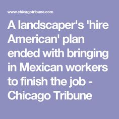 A landscaper's 'hire American' plan ended with bringing in Mexican workers to finish the job - Chicago Tribune