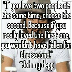 """if you love two people at the same time, choose the second. Because if you really loved the first one, you wouldn't have fallen for the second."" ~Johnny depp I love this quote that's actually really smart! Amazing Quotes, Best Quotes, Funny Quotes, Qoutes, Crush Quotes, Mood Quotes, Quotes Motivation, Meaningful Quotes, Inspirational Quotes"