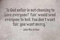 """Is God unfair in not choosing to save everyone? 'Fair' would send everyone to hell. You don't want fair, you want mercy."" - John MacArthur"