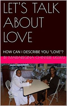 """LET'S TALK ABOUT LOVE: HOW CAN I DESCRIBE YOU """"LOVE""""? by by mariaregina chinyere ugwu http://www.amazon.com/dp/B019BABH42/ref=cm_sw_r_pi_dp_KbBBwb01ABXSP"""