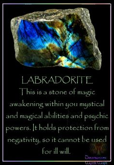 LABRADORITE This is a stone of magic awakening within you mystical and magical abilities and psychic powers. It holds protection from negativity, so it cannot be used for ill will.
