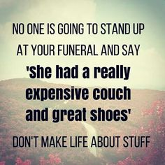 No one is going to stand up at your funeral and say 'she had a really expensive couch and great shoes' Don't make life about stuff.