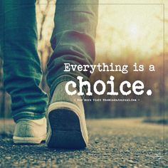Everything is a choice. - https://themindsjournal.com/everything-is-a-choice/