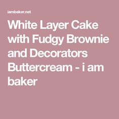 White Layer Cake with Fudgy Brownie and Decorators Buttercream - i am baker