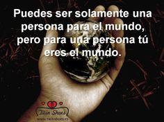 Puedes ser solamente una persona para el mundo, pero para una persona tú eres el mundo