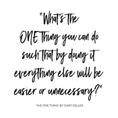 What is the ONE thing you can do such that by doing it, everything else will be easier or unnecessary? -Gary Keller