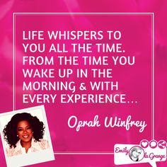 Life whispers to you all the time. from the time you wake up in the morning & with every experience… @Oprah