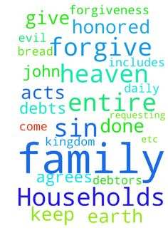 """Lord""""s Prayer Households - Father in Heaven, Your Name be Honored, Your Kingdom Come, Your Will be Done, on earth as in heaven. Give us daily bread, forgive our debts, forgive our debtors, keep us from sin and evil. I ask this for my family, myself and for whomever agrees and their entire family (Forgiveness of sins includes requesting for the salvation of our entire households -- John 4:54, Acts 16:31-32 & etc), in Jesus Name.  Posted at: https://prayerrequest.com/t/1TI #pray #prayer…"""