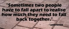 Sometimes two people have to fall apart to realise how much they need to fall back together.""