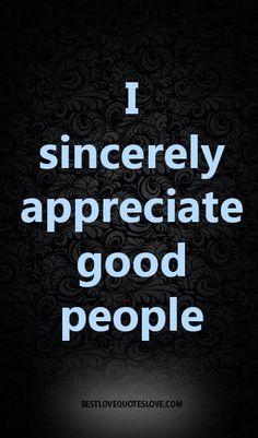 I sincerely appreciate good people