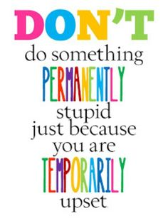 """Don't do something permanently stupid just because you are temporarily upset."" - OH how often I tell my kids this! Road Warrior Press roadwarriorpress.com"