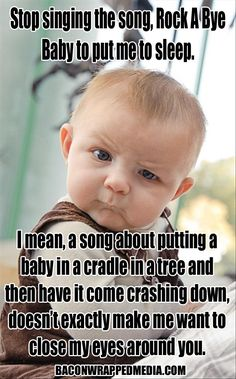Always thought that was a really dumb thing to sing to a baby. No wonder we all grow up and have nightmares about falling!