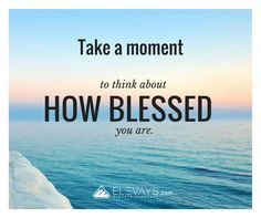 You can set the tone for your entire week right now. Focus on the blessings in your life and feel your mood, your circumstance, your life elevate. Quote: Take a moment to think about how blessed you are.