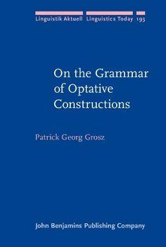 On the grammar of optative constructions / Patrick Georg Grosz - Amsterdam ; Philadelphia : John Benjamins, 2012