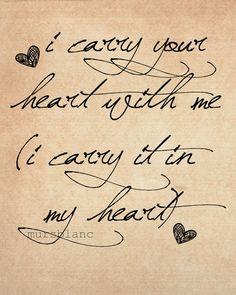 ~ I Carry Your Heart ~ Love the Vintage Look of This - The Almost Messy Script Speaks to Me and Accentuates the Message. love this and would be a tatoo if I ever dared lol has many different meanings for me :) Great Quotes, Quotes To Live By, Me Quotes, Inspirational Quotes, Sister Quotes, Motivational, Lgbt Quotes, Peace Quotes, Quotes Images