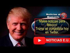 Malas noticias para México! Trump se congratula hoy en Twitter.  | Noticias al Momento - YouTube