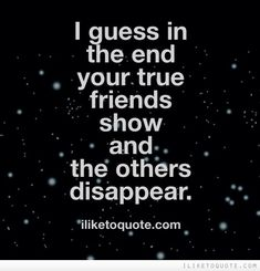 I guess in the end your true friends show and the others ...