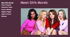 "Mean Girls Morals Cady Heron has learned a lot from her experience with The Plastics, and she sees a strong connection between the ""Mean Girls"" and the lessons taught in Aesop's fables. Whether you are a fan or Aesop or of ""Mean Girls"" or both, you will have fun with this one! LINK: https://sites.google.com/site/meangirlsmorals/home"