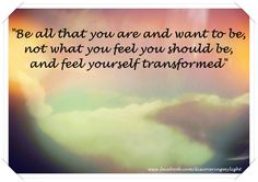 Be all that you are and want to be, not what you feel you should be and feel yourself transformed