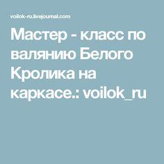 Мастер - класс по валянию Белого Кролика на каркасе.: voilok_ru