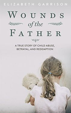 Wounds of the Father: A True Story of Child Abuse, Betrayal, and Redemption by Elizabeth Garrison http://www.amazon.com/dp/B00T6ZRKOE/ref=cm_sw_r_pi_dp_Kgkuwb05DGZEZ