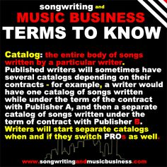Catalog: the entire body of songs written by a particular writer.  Published writers will sometimes have several catalogs depending on their contracts - for example, a writer would have one catalog of songs written while under the term of the contract with Publisher A, and then a separate catalog of songs written under the term of contract with Publisher B.  http://songwritingandmusicbusiness.com/articles/Benefits_of_Joining_Songwriting_and_Music_Business/ #songwriting
