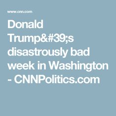 Donald Trump's disastrously bad week in Washington - CNNPolitics.com