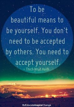 To Be Beautiful Means To Be Yourself, You Don't Need To Be Accepted By Others?ref=pinp nn To be beautiful means to be yourself. You don't need to be accepted by others. You need to accept yourself. – Thich Nhat Hanh If you really think about it how much effort do you put into routines, situations and people that are not actually benefitting your life? It's time for...