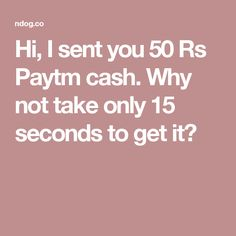 Hi, I sent you 50 Rs Paytm cash. Why not take only 15 seconds to get it?