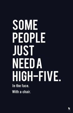 Some people just need a high five. In the face. With a chair.