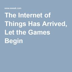 The Internet of Things Has Arrived, Let the Games Begin